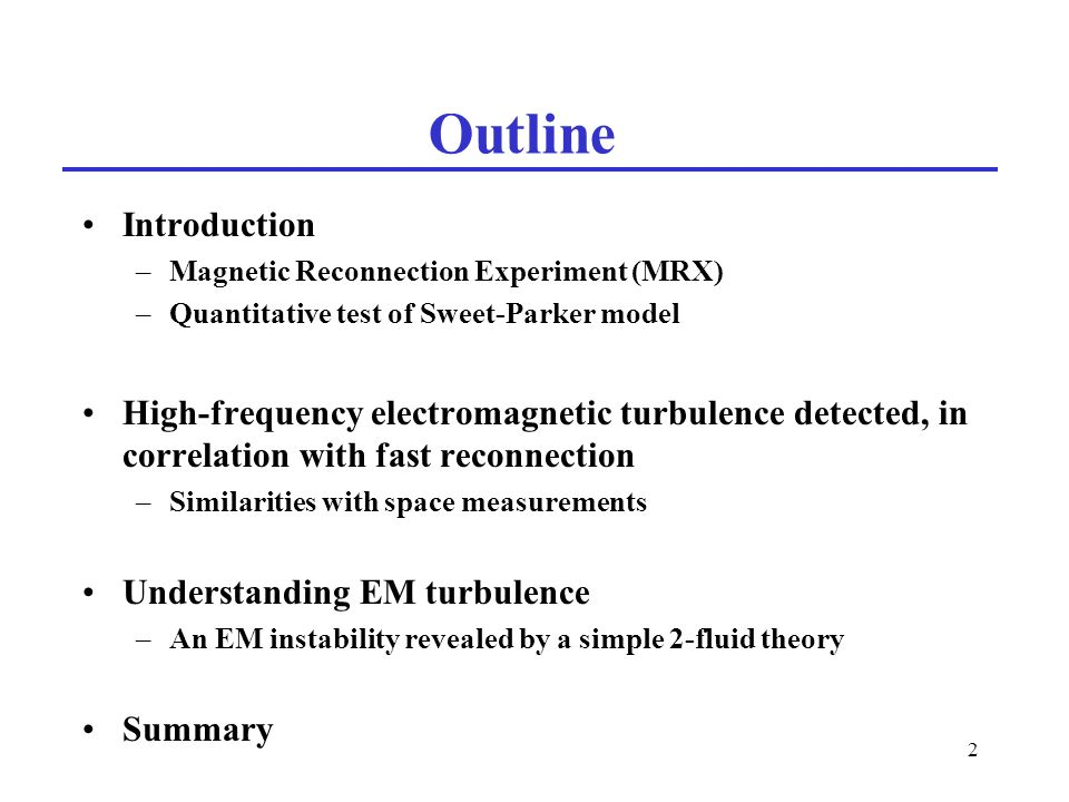 2 Outline Introduction –Magnetic Reconnection Experiment (MRX) –Quantitative test of Sweet-Parker model High-frequency electromagnetic turbulence detected, in correlation with fast reconnection –Similarities with space measurements Understanding EM turbulence –An EM instability revealed by a simple 2-fluid theory Summary