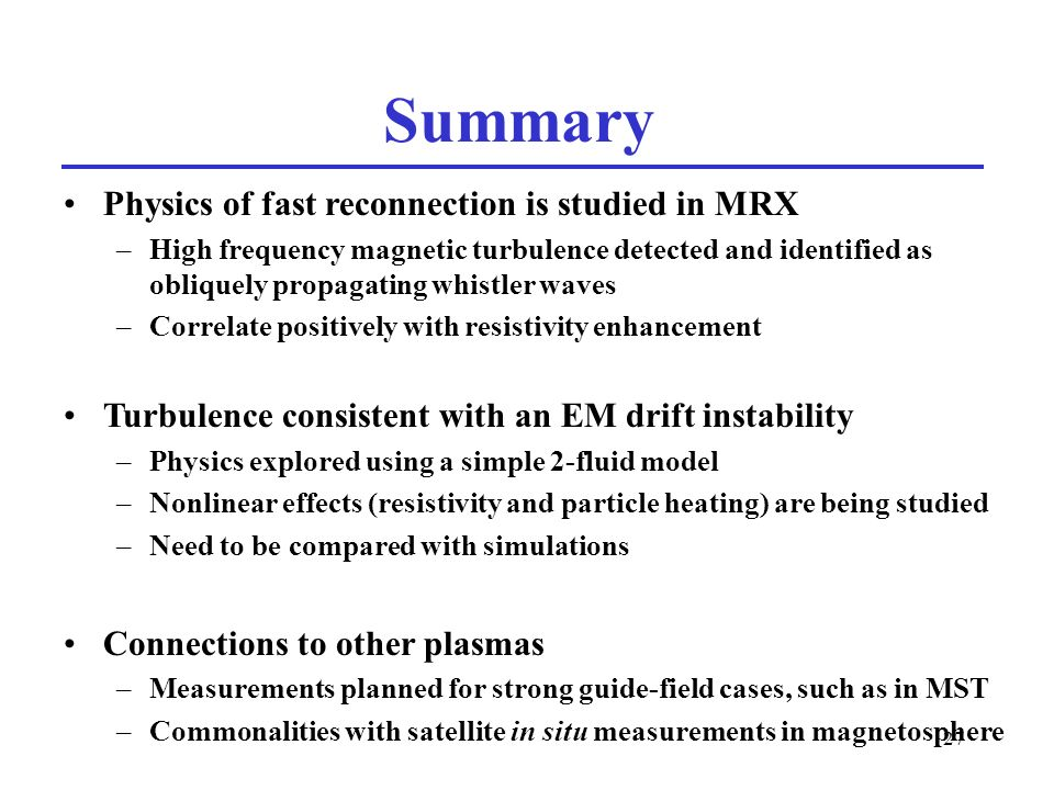 27 Summary Physics of fast reconnection is studied in MRX –High frequency magnetic turbulence detected and identified as obliquely propagating whistler waves –Correlate positively with resistivity enhancement Turbulence consistent with an EM drift instability –Physics explored using a simple 2-fluid model –Nonlinear effects (resistivity and particle heating) are being studied –Need to be compared with simulations Connections to other plasmas –Measurements planned for strong guide-field cases, such as in MST –Commonalities with satellite in situ measurements in magnetosphere