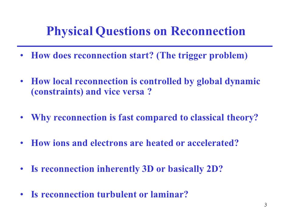 3 Physical Questions on Reconnection How does reconnection start? (The trigger problem) How local reconnection is controlled by global dynamic (constr
