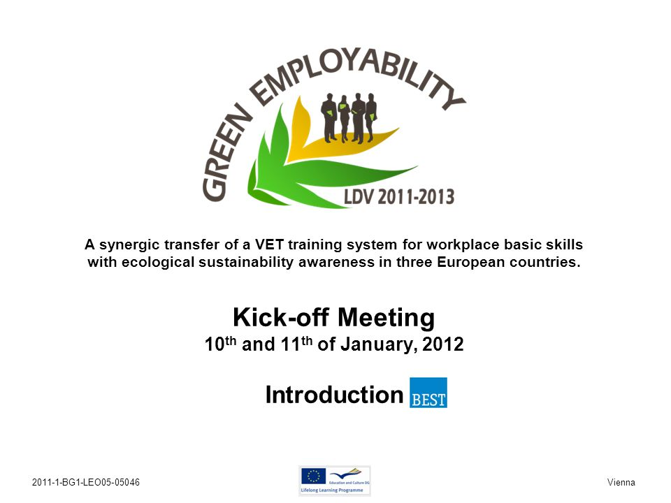 2011-1-BG1-LEO05-05046Kick-off Meeting Vienna 10th and 11th of January, 2012 Kick-off Meeting 10 th and 11 th of January, 2012 Introduction A synergic transfer of a VET training system for workplace basic skills with ecological sustainability awareness in three European countries.