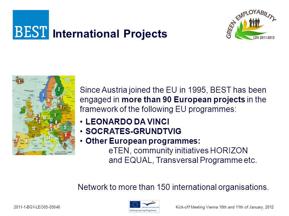 2011-1-BG1-LEO05-05046Kick-off Meeting Vienna 10th and 11th of January, 2012 Since Austria joined the EU in 1995, BEST has been engaged in more than 90 European projects in the framework of the following EU programmes: LEONARDO DA VINCI SOCRATES-GRUNDTVIG Other European programmes: eTEN, community initiatives HORIZON and EQUAL, Transversal Programme etc.
