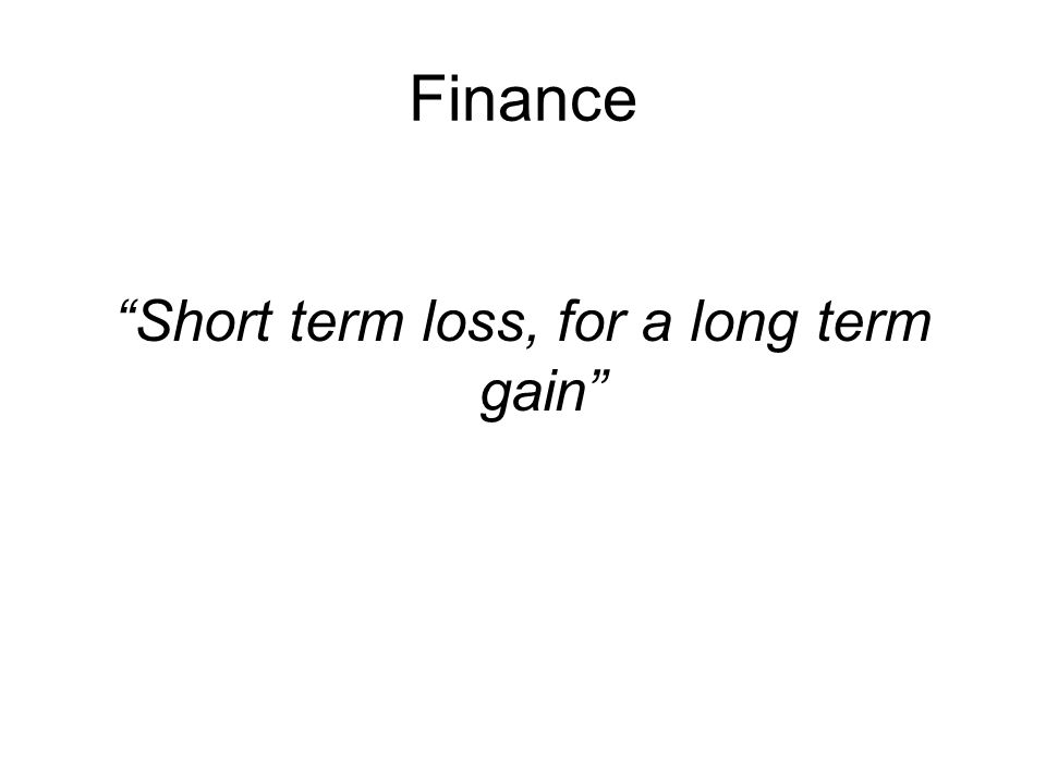 Finance Short term loss, for a long term gain