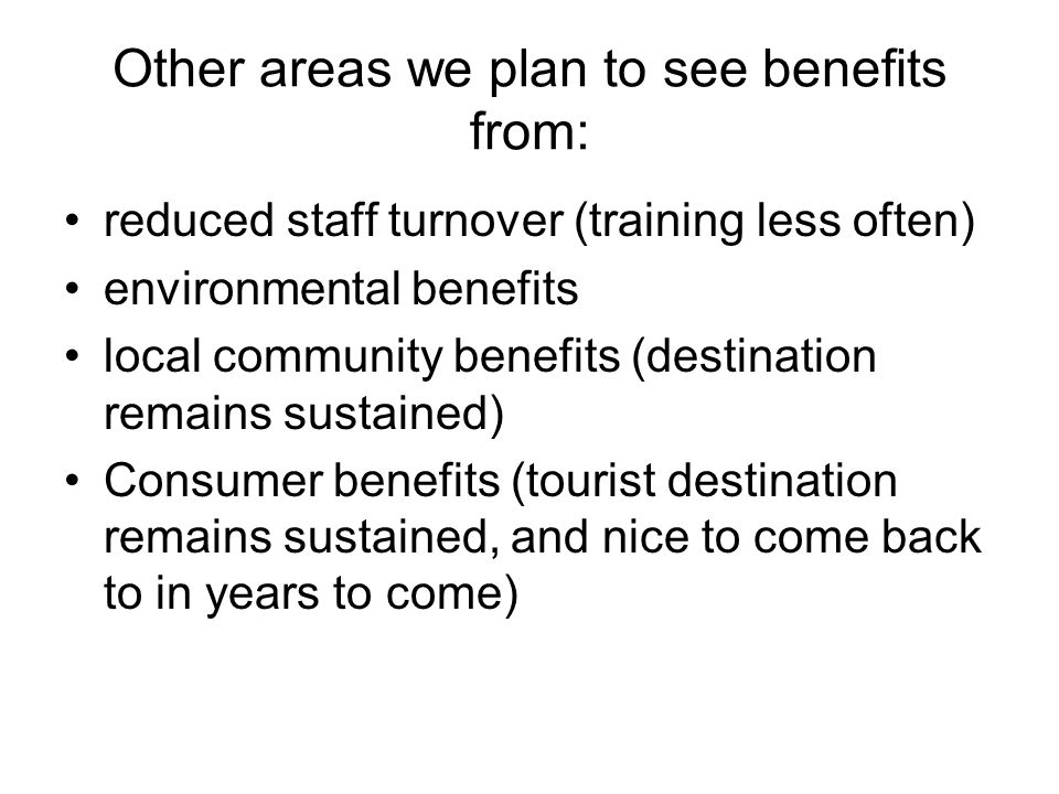 Other areas we plan to see benefits from: reduced staff turnover (training less often) environmental benefits local community benefits (destination remains sustained) Consumer benefits (tourist destination remains sustained, and nice to come back to in years to come)