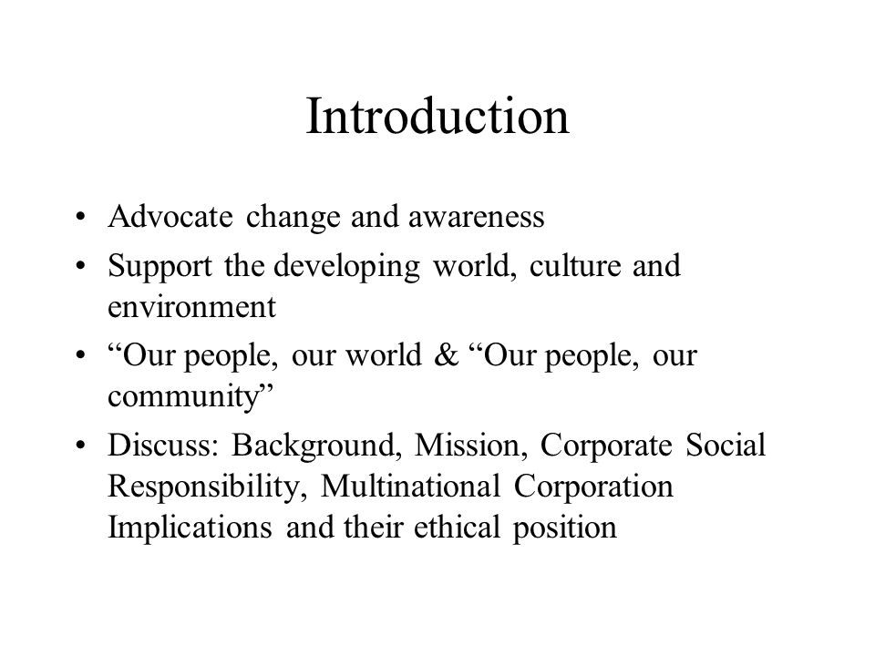 Advocate change and awareness Support the developing world, culture and environment Our people, our world & Our people, our community Discuss: Background, Mission, Corporate Social Responsibility, Multinational Corporation Implications and their ethical position