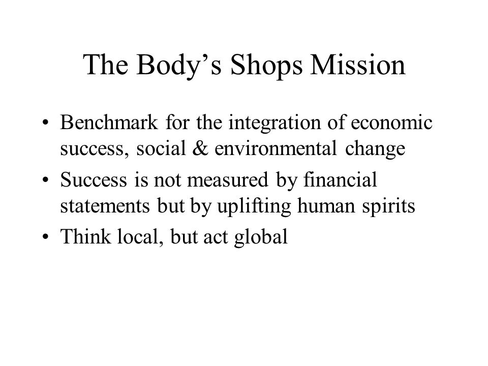 The Bodys Shops Mission Benchmark for the integration of economic success, social & environmental change Success is not measured by financial statements but by uplifting human spirits Think local, but act global
