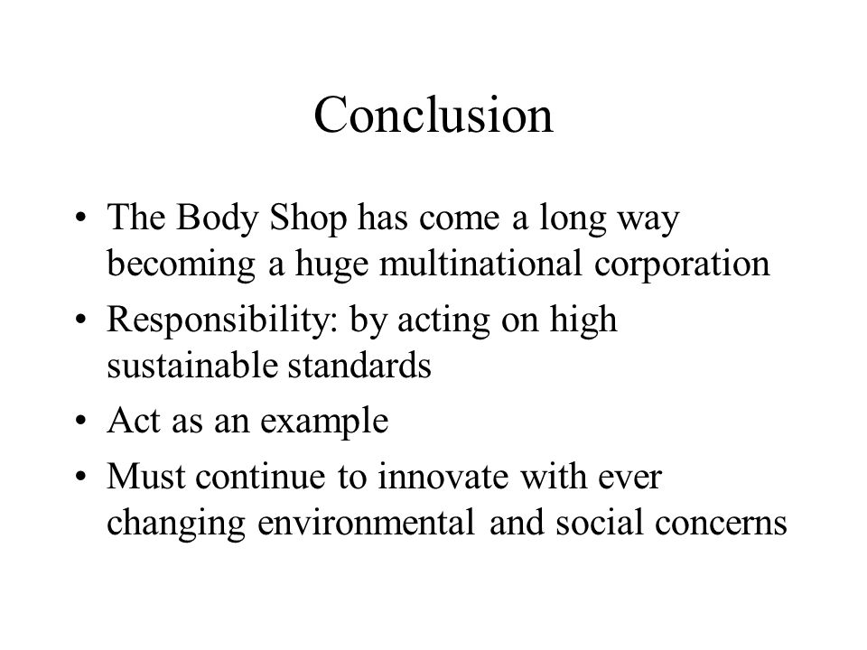 Conclusion The Body Shop has come a long way becoming a huge multinational corporation Responsibility: by acting on high sustainable standards Act as an example Must continue to innovate with ever changing environmental and social concerns