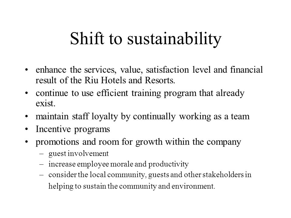 Shift to sustainability enhance the services, value, satisfaction level and financial result of the Riu Hotels and Resorts. continue to use efficient