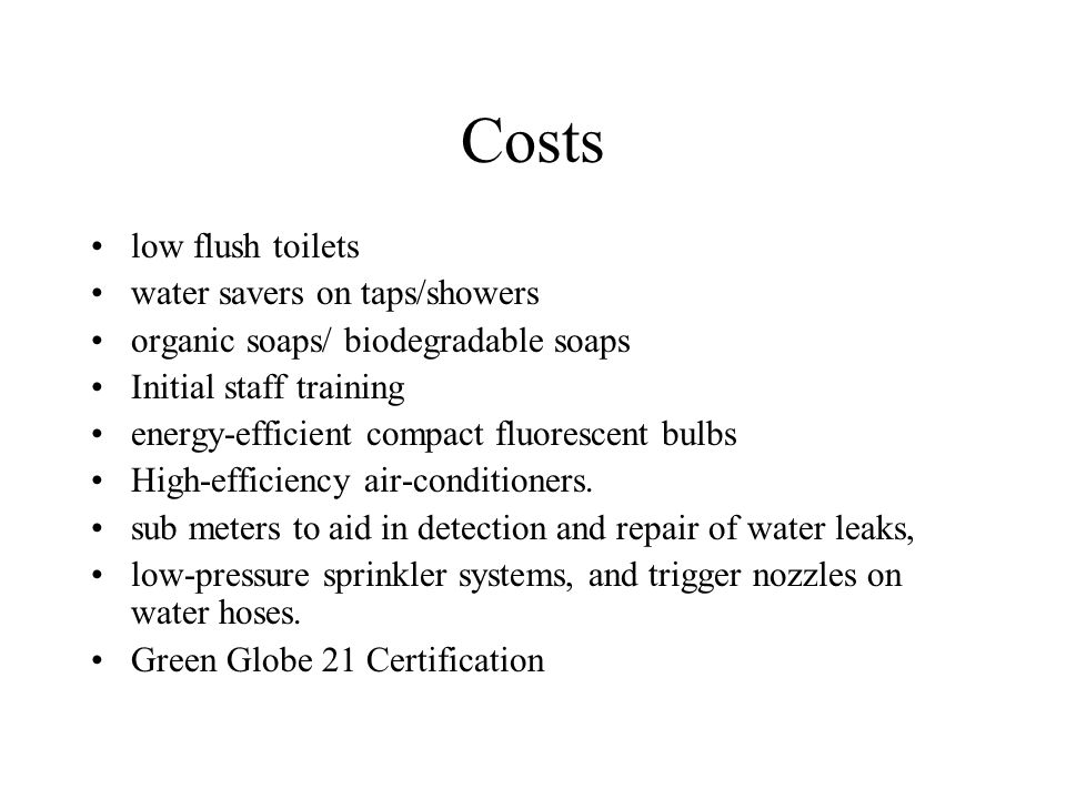 Costs low flush toilets water savers on taps/showers organic soaps/ biodegradable soaps Initial staff training energy-efficient compact fluorescent bu