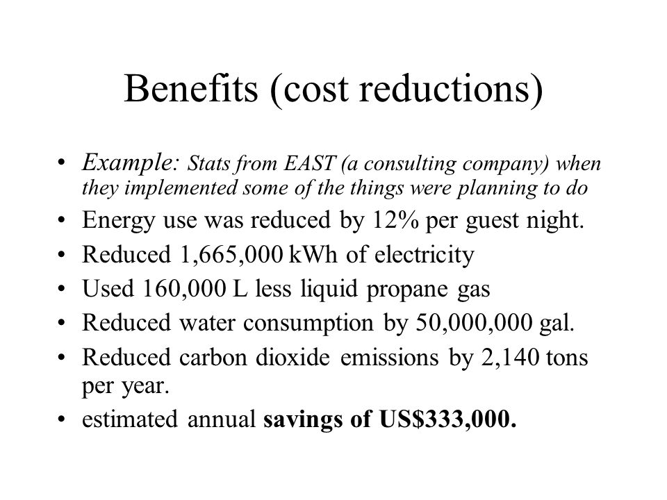 Benefits (cost reductions) Example: Stats from EAST (a consulting company) when they implemented some of the things were planning to do Energy use was