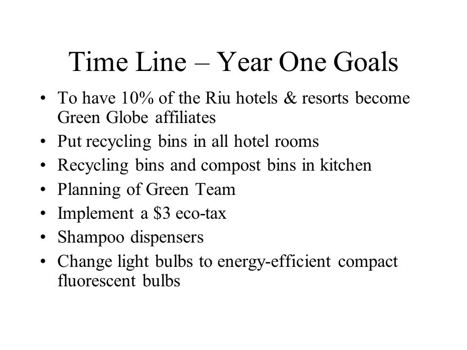 Time Line – Year One Goals To have 10% of the Riu hotels & resorts become Green Globe affiliates Put recycling bins in all hotel rooms Recycling bins