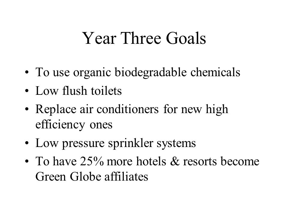 Year Three Goals To use organic biodegradable chemicals Low flush toilets Replace air conditioners for new high efficiency ones Low pressure sprinkler