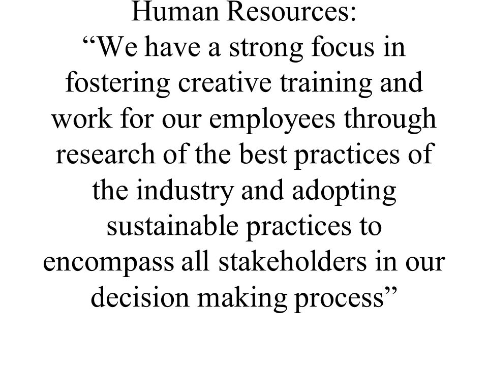 Human Resources: We have a strong focus in fostering creative training and work for our employees through research of the best practices of the indust
