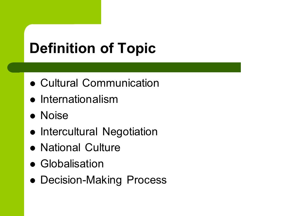 Definition of Topic Cultural Communication Internationalism Noise Intercultural Negotiation National Culture Globalisation Decision-Making Process