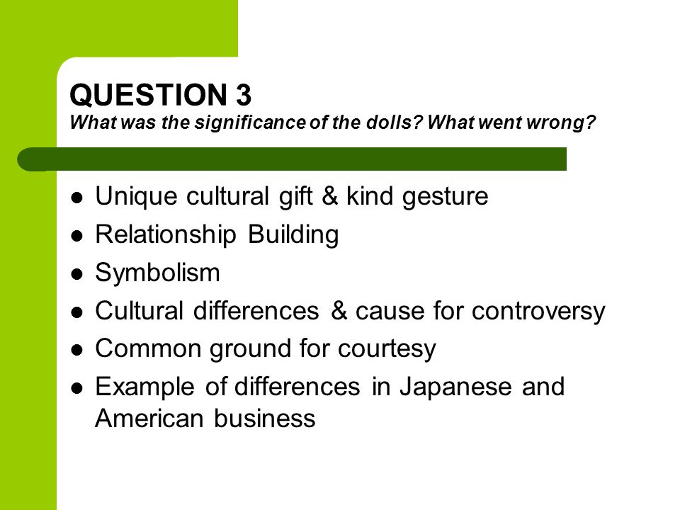 QUESTION 3 What was the significance of the dolls? What went wrong? Unique cultural gift & kind gesture Relationship Building Symbolism Cultural diffe
