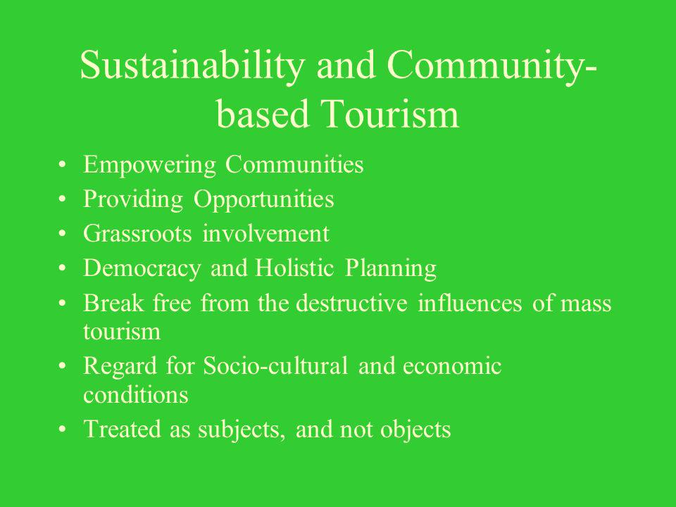 Sustainability and Community- based Tourism Empowering Communities Providing Opportunities Grassroots involvement Democracy and Holistic Planning Break free from the destructive influences of mass tourism Regard for Socio-cultural and economic conditions Treated as subjects, and not objects