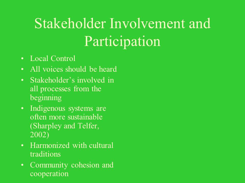 Stakeholder Involvement and Participation Local Control All voices should be heard Stakeholders involved in all processes from the beginning Indigenous systems are often more sustainable (Sharpley and Telfer, 2002) Harmonized with cultural traditions Community cohesion and cooperation