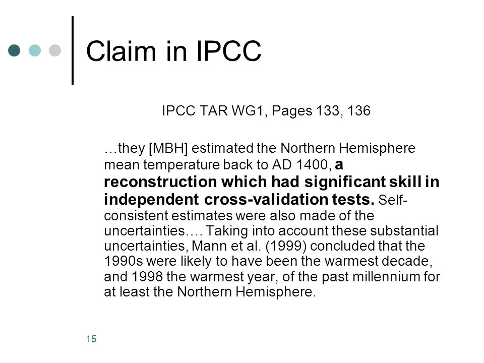 15 Claim in IPCC IPCC TAR WG1, Pages 133, 136 …they [MBH] estimated the Northern Hemisphere mean temperature back to AD 1400, a reconstruction which had significant skill in independent cross-validation tests.