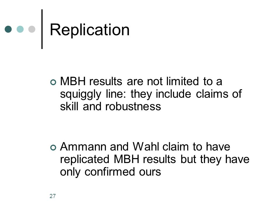 27 Replication MBH results are not limited to a squiggly line: they include claims of skill and robustness Ammann and Wahl claim to have replicated MBH results but they have only confirmed ours