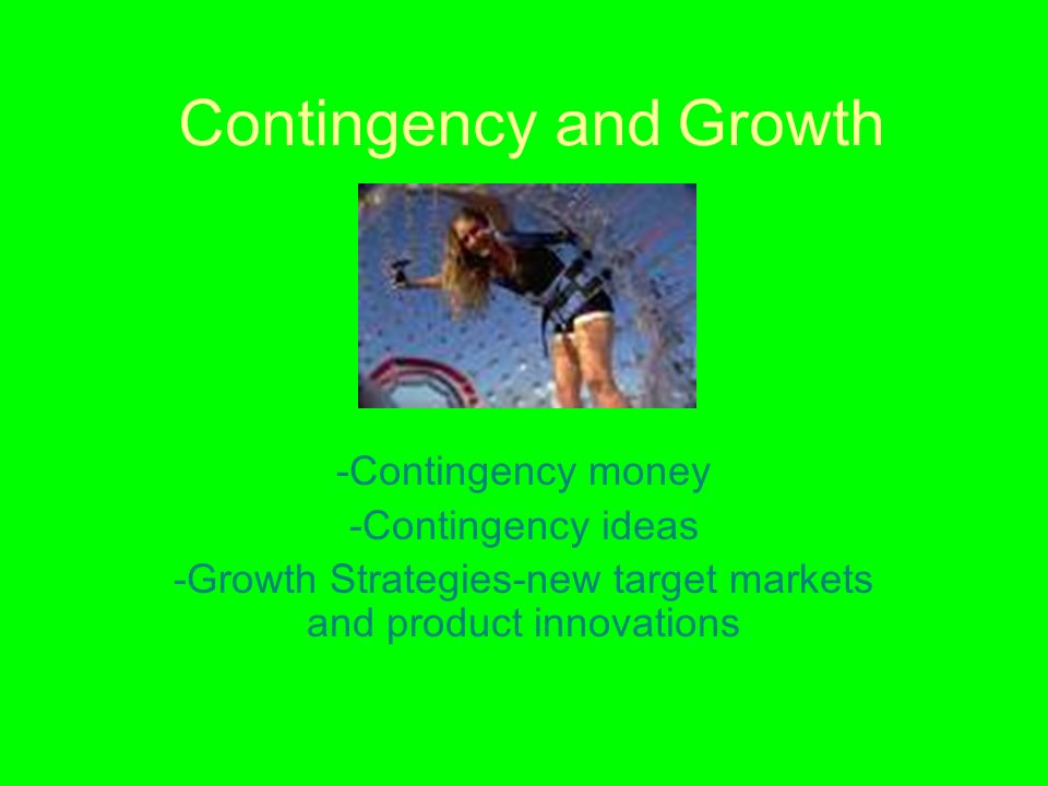 Contingency and Growth -Contingency money -Contingency ideas -Growth Strategies-new target markets and product innovations