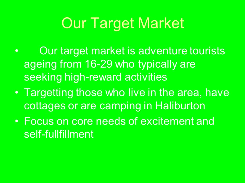 Our Target Market Our target market is adventure tourists ageing from 16-29 who typically are seeking high-reward activities Targetting those who live in the area, have cottages or are camping in Haliburton Focus on core needs of excitement and self-fullfillment