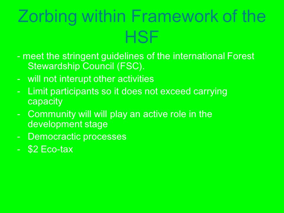 Zorbing within Framework of the HSF - meet the stringent guidelines of the international Forest Stewardship Council (FSC).