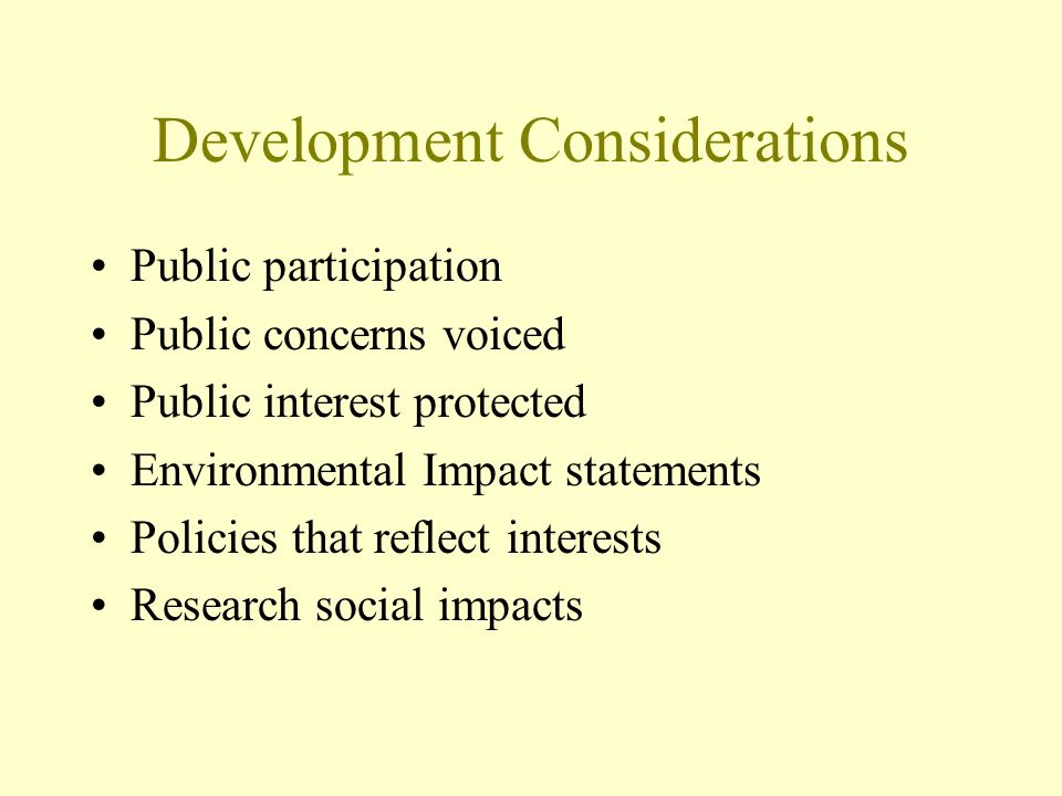 Development Considerations Public participation Public concerns voiced Public interest protected Environmental Impact statements Policies that reflect interests Research social impacts