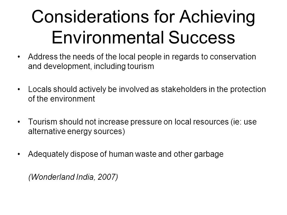 Considerations for Achieving Environmental Success Address the needs of the local people in regards to conservation and development, including tourism Locals should actively be involved as stakeholders in the protection of the environment Tourism should not increase pressure on local resources (ie: use alternative energy sources) Adequately dispose of human waste and other garbage (Wonderland India, 2007)