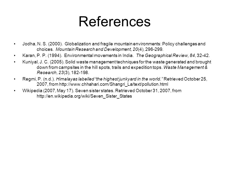 References Jodha, N. S. (2000). Globalization and fragile mountain environments: Policy challenges and choices. Mountain Research and Development, 20(
