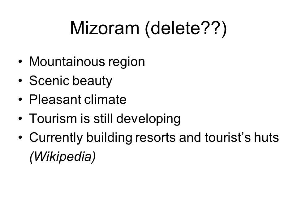 Mizoram (delete ) Mountainous region Scenic beauty Pleasant climate Tourism is still developing Currently building resorts and tourists huts (Wikipedia)