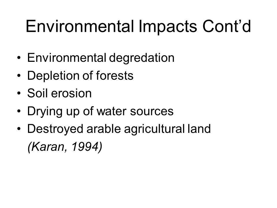 Environmental Impacts Contd Environmental degredation Depletion of forests Soil erosion Drying up of water sources Destroyed arable agricultural land (Karan, 1994)