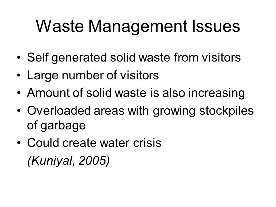 Waste Management Issues Self generated solid waste from visitors Large number of visitors Amount of solid waste is also increasing Overloaded areas with growing stockpiles of garbage Could create water crisis (Kuniyal, 2005)