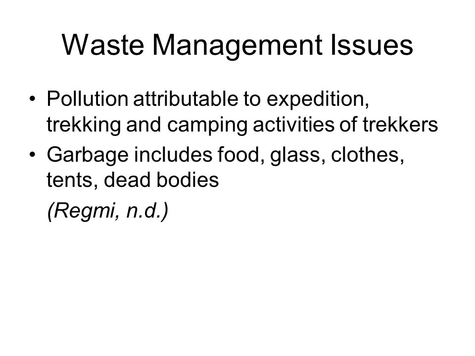 Waste Management Issues Pollution attributable to expedition, trekking and camping activities of trekkers Garbage includes food, glass, clothes, tents, dead bodies (Regmi, n.d.)