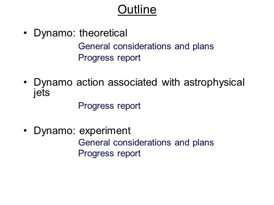 Outline Dynamo: theoretical General considerations and plans Progress report Dynamo action associated with astrophysical jets Progress report Dynamo: experiment General considerations and plans Progress report