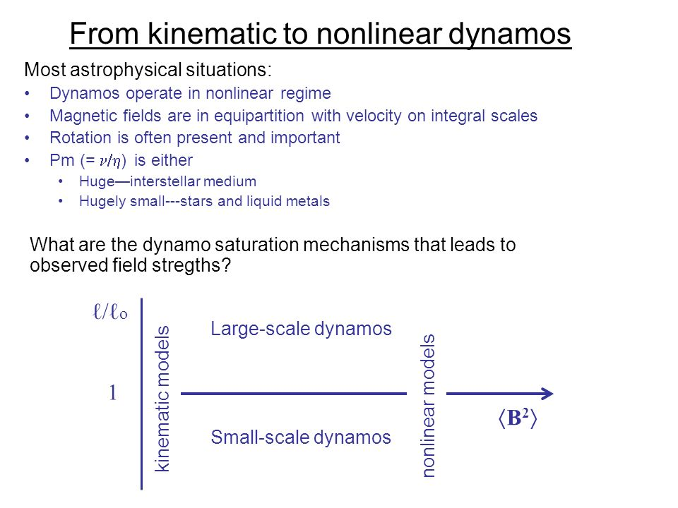 From kinematic to nonlinear dynamos Most astrophysical situations: Dynamos operate in nonlinear regime Magnetic fields are in equipartition with velocity on integral scales Rotation is often present and important Pm (= ) is either Hugeinterstellar medium Hugely small---stars and liquid metals What are the dynamo saturation mechanisms that leads to observed field stregths.