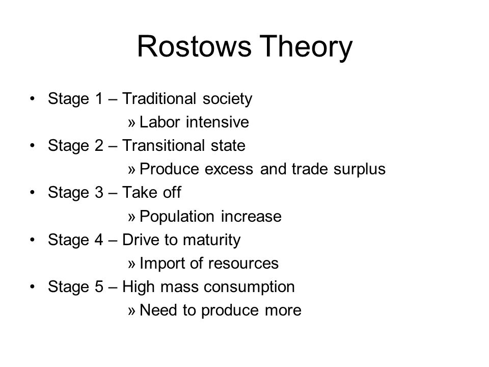 Rostows Theory Stage 1 – Traditional society »Labor intensive Stage 2 – Transitional state »Produce excess and trade surplus Stage 3 – Take off »Popul