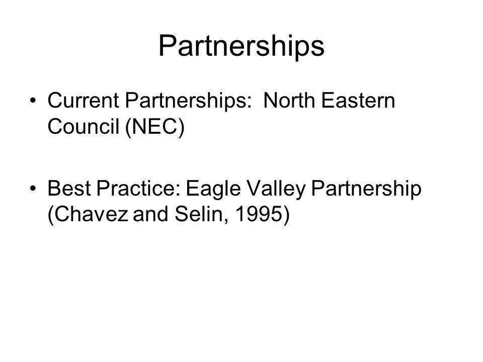 Partnerships Current Partnerships: North Eastern Council (NEC) Best Practice: Eagle Valley Partnership (Chavez and Selin, 1995)