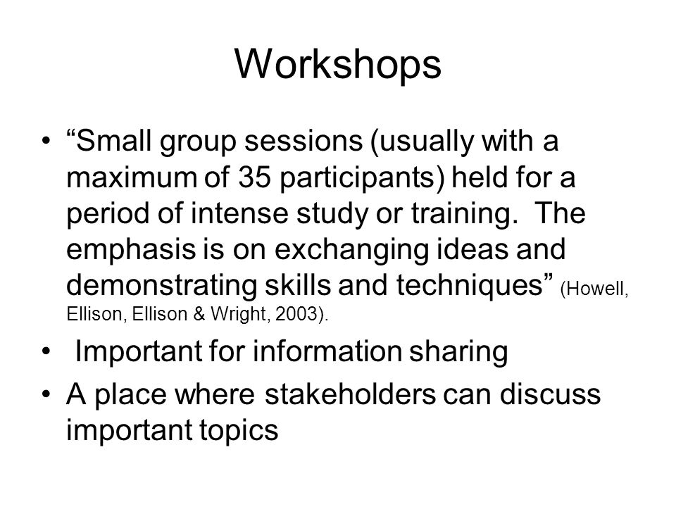 Workshops Small group sessions (usually with a maximum of 35 participants) held for a period of intense study or training. The emphasis is on exchangi