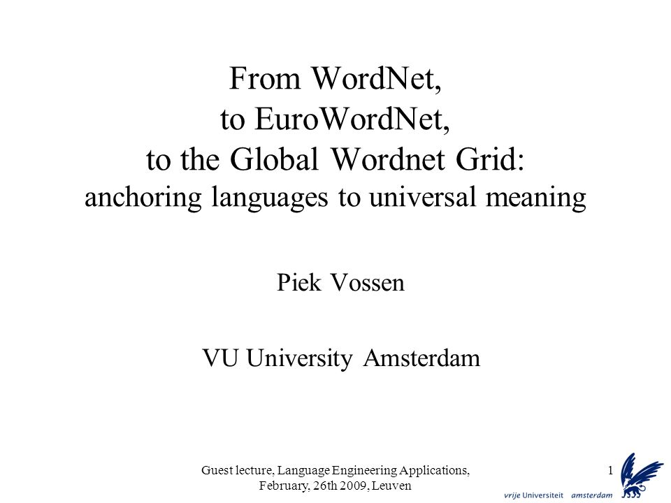Guest lecture, Language Engineering Applications, February, 26th 2009, Leuven 1 From WordNet, to EuroWordNet, to the Global Wordnet Grid: anchoring languages to universal meaning Piek Vossen VU University Amsterdam