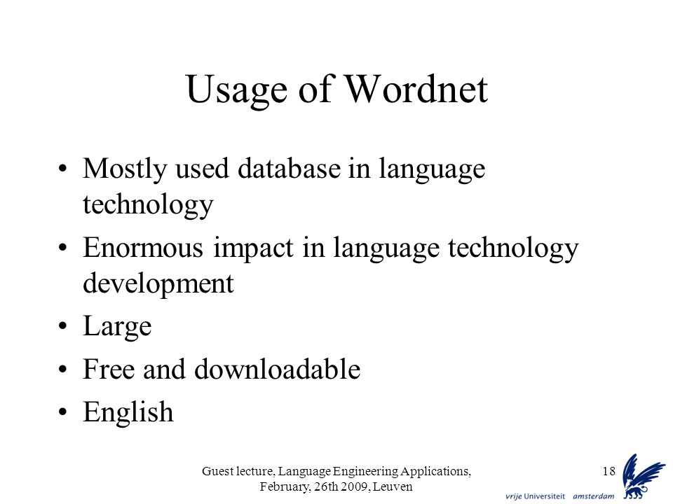 Guest lecture, Language Engineering Applications, February, 26th 2009, Leuven 18 Usage of Wordnet Mostly used database in language technology Enormous impact in language technology development Large Free and downloadable English