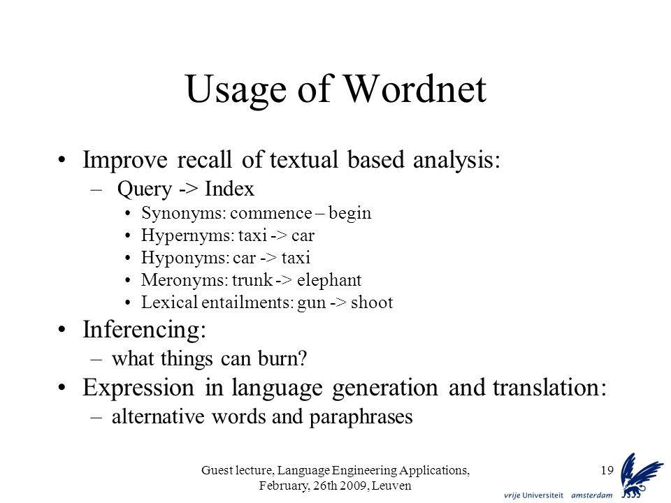 Guest lecture, Language Engineering Applications, February, 26th 2009, Leuven 19 Usage of Wordnet Improve recall of textual based analysis: – Query -> Index Synonyms: commence – begin Hypernyms: taxi -> car Hyponyms: car -> taxi Meronyms: trunk -> elephant Lexical entailments: gun -> shoot Inferencing: –what things can burn.