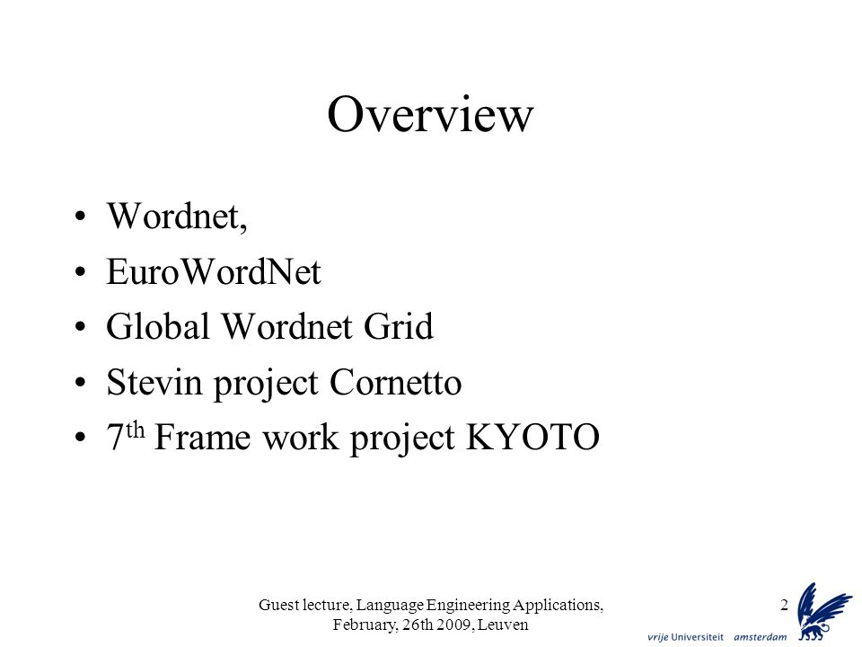 Guest lecture, Language Engineering Applications, February, 26th 2009, Leuven 2 Overview Wordnet, EuroWordNet Global Wordnet Grid Stevin project Cornetto 7 th Frame work project KYOTO