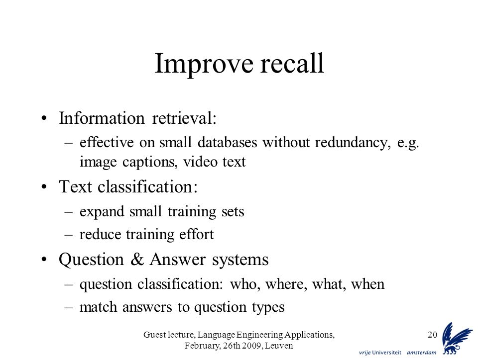 Guest lecture, Language Engineering Applications, February, 26th 2009, Leuven 20 Improve recall Information retrieval: –effective on small databases without redundancy, e.g.