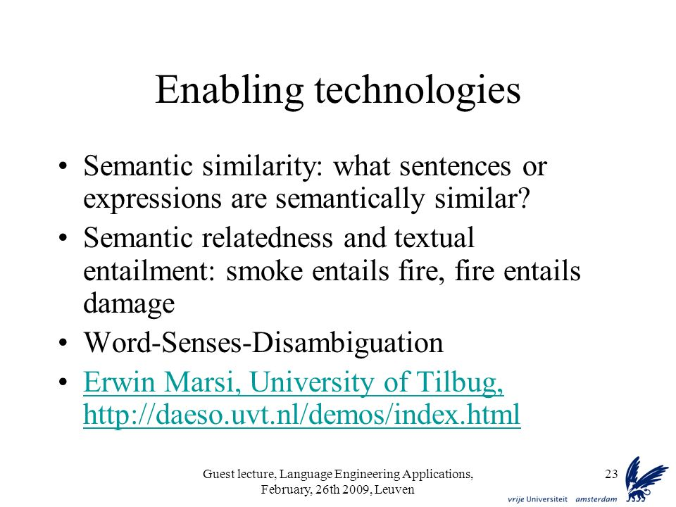 Guest lecture, Language Engineering Applications, February, 26th 2009, Leuven 23 Enabling technologies Semantic similarity: what sentences or expressions are semantically similar.
