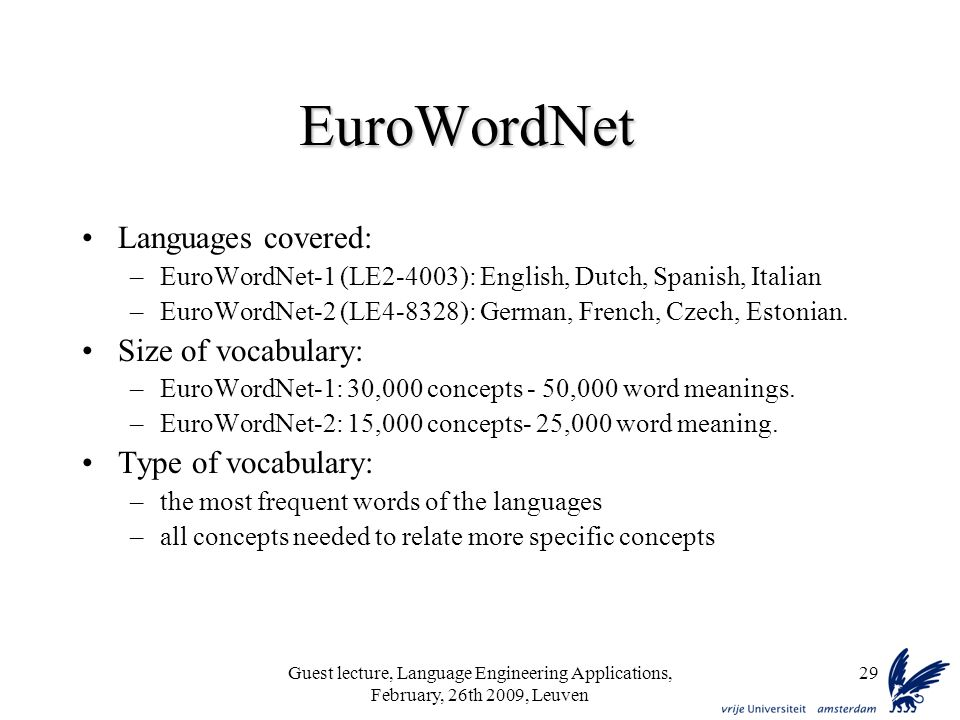 Guest lecture, Language Engineering Applications, February, 26th 2009, Leuven 29 EuroWordNet Languages covered: –EuroWordNet-1 (LE2-4003): English, Dutch, Spanish, Italian –EuroWordNet-2 (LE4-8328): German, French, Czech, Estonian.