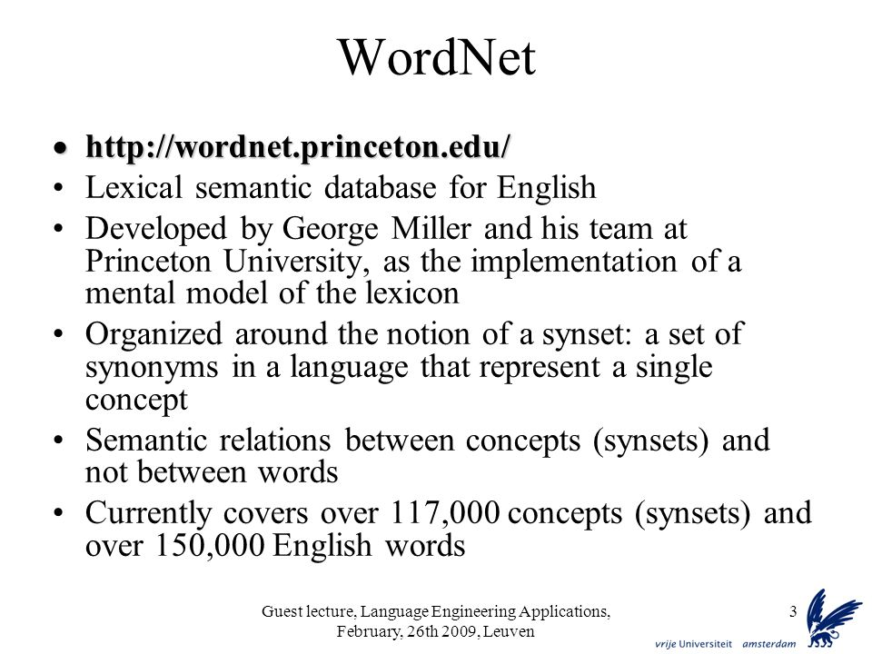Guest lecture, Language Engineering Applications, February, 26th 2009, Leuven 3 WordNet     Lexical semantic database for English Developed by George Miller and his team at Princeton University, as the implementation of a mental model of the lexicon Organized around the notion of a synset: a set of synonyms in a language that represent a single concept Semantic relations between concepts (synsets) and not between words Currently covers over 117,000 concepts (synsets) and over 150,000 English words