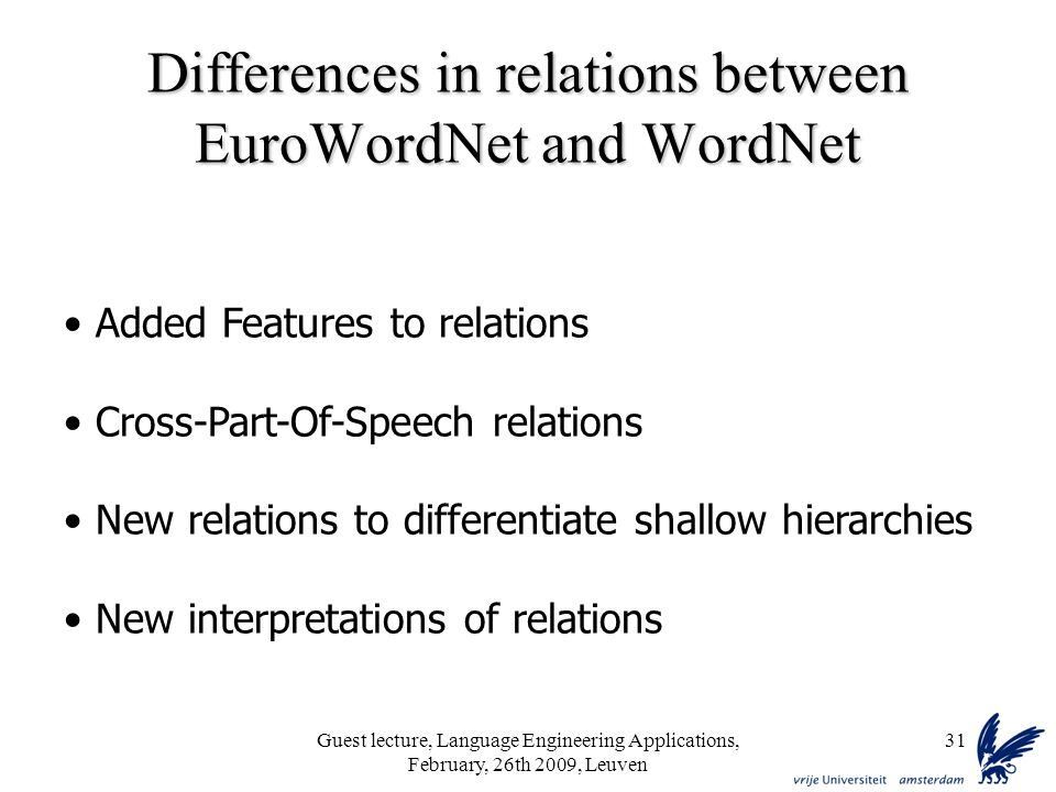 Guest lecture, Language Engineering Applications, February, 26th 2009, Leuven 31 Differences in relations between EuroWordNet and WordNet Added Features to relations Cross-Part-Of-Speech relations New relations to differentiate shallow hierarchies New interpretations of relations