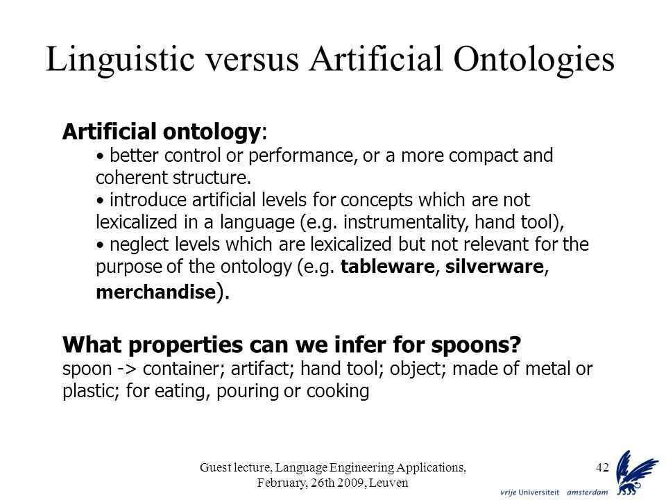 Guest lecture, Language Engineering Applications, February, 26th 2009, Leuven 42 Artificial ontology: better control or performance, or a more compact and coherent structure.