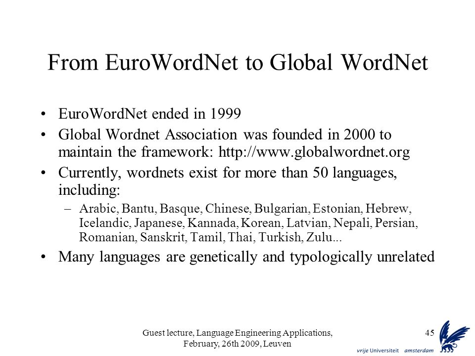 Guest lecture, Language Engineering Applications, February, 26th 2009, Leuven 45 From EuroWordNet to Global WordNet EuroWordNet ended in 1999 Global Wordnet Association was founded in 2000 to maintain the framework: http://www.globalwordnet.org Currently, wordnets exist for more than 50 languages, including: –Arabic, Bantu, Basque, Chinese, Bulgarian, Estonian, Hebrew, Icelandic, Japanese, Kannada, Korean, Latvian, Nepali, Persian, Romanian, Sanskrit, Tamil, Thai, Turkish, Zulu...