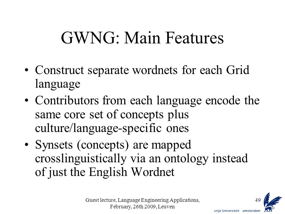 Guest lecture, Language Engineering Applications, February, 26th 2009, Leuven 49 GWNG: Main Features Construct separate wordnets for each Grid language Contributors from each language encode the same core set of concepts plus culture/language-specific ones Synsets (concepts) are mapped crosslinguistically via an ontology instead of just the English Wordnet