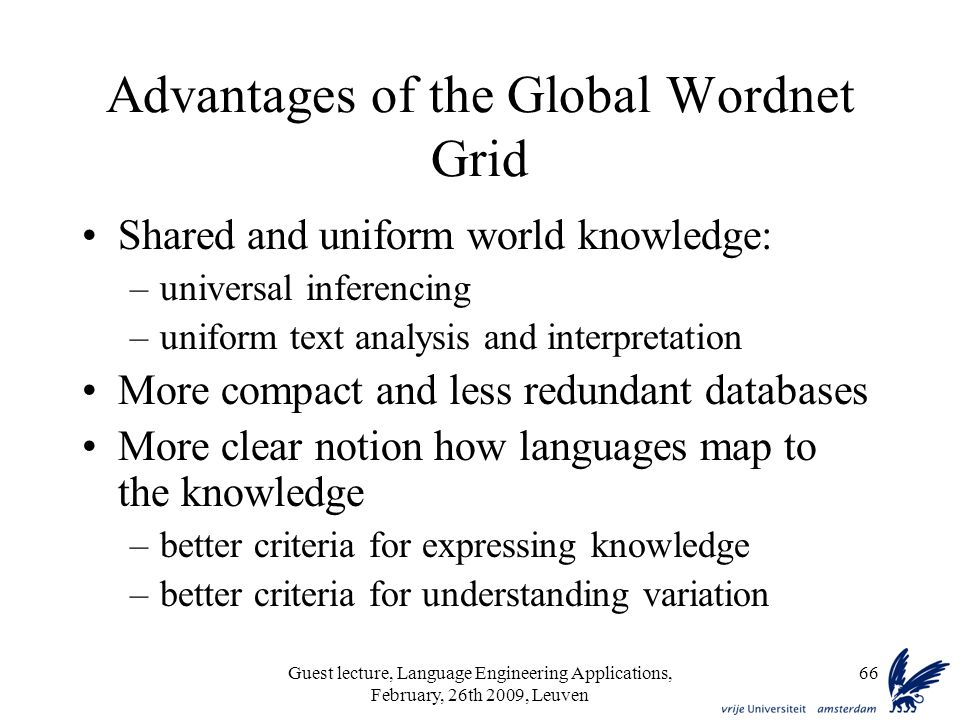 Guest lecture, Language Engineering Applications, February, 26th 2009, Leuven 66 Advantages of the Global Wordnet Grid Shared and uniform world knowledge: –universal inferencing –uniform text analysis and interpretation More compact and less redundant databases More clear notion how languages map to the knowledge –better criteria for expressing knowledge –better criteria for understanding variation